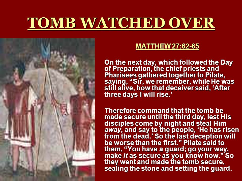 TOMB WATCHED OVER MATTHEW 27:62-65 On the next day, which followed the Day of Preparation, the chief priests and Pharisees gathered together to Pilate