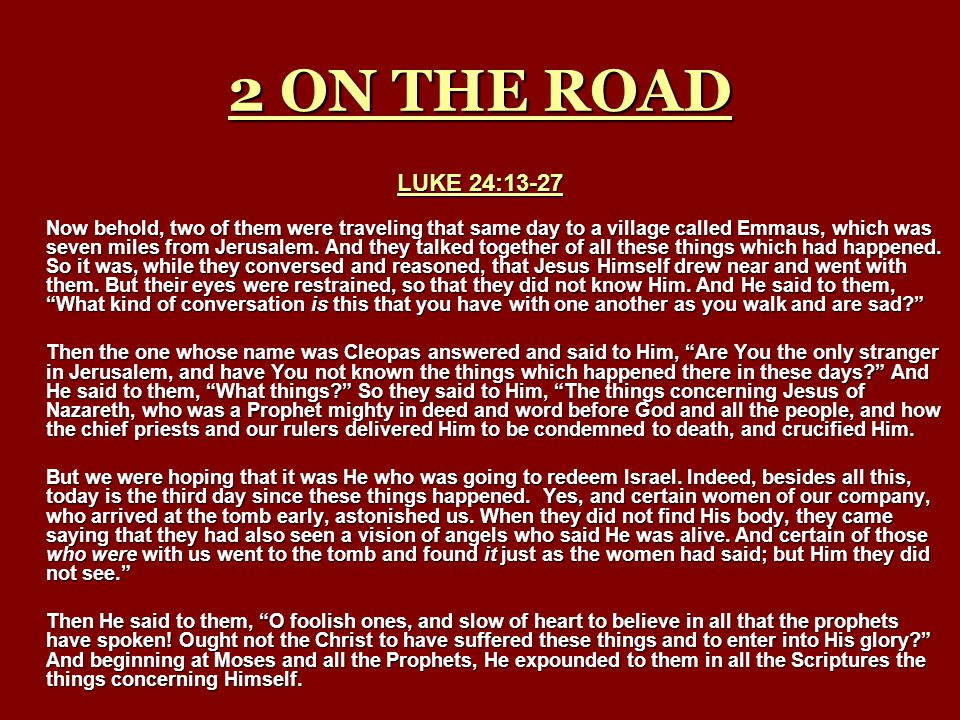 2 ON THE ROAD LUKE 24:13-27 Now behold, two of them were traveling that same day to a village called Emmaus, which was seven miles from Jerusalem. And