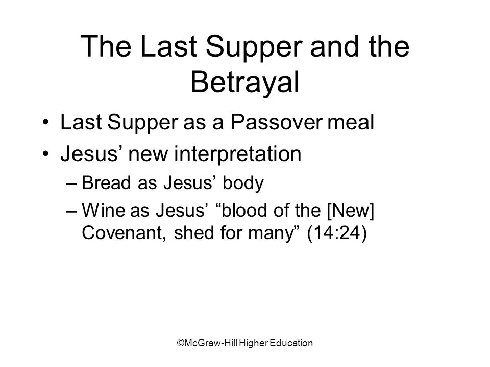 ©McGraw-Hill Higher Education The Last Supper and the Betrayal Last Supper as a Passover meal Jesus' new interpretation –Bread as Jesus' body –Wine as Jesus' blood of the [New] Covenant, shed for many (14:24)