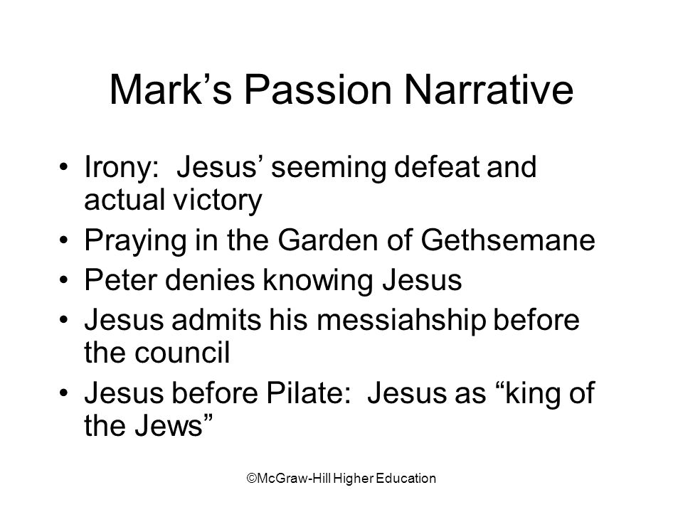 ©McGraw-Hill Higher Education Mark's Passion Narrative Irony: Jesus' seeming defeat and actual victory Praying in the Garden of Gethsemane Peter denies knowing Jesus Jesus admits his messiahship before the council Jesus before Pilate: Jesus as king of the Jews