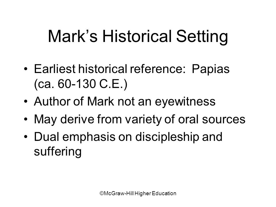 ©McGraw-Hill Higher Education Summary Mark focuses on Jesus' deeds rather than his teachings Jesus deeds as evidence that God's rule has arrived; Satan defeated Context of Roman persecution of Christians Jesus as eschatological Son of Man Jesus messiahship: his servanthood, rejection, death
