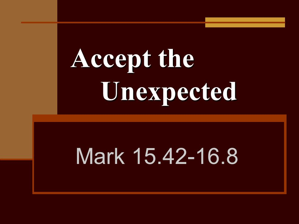 Accept the Unexpected Mark 15.42-16.8