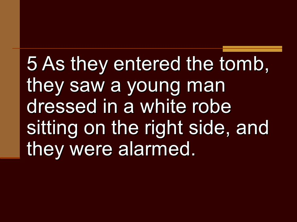5 As they entered the tomb, they saw a young man dressed in a white robe sitting on the right side, and they were alarmed.