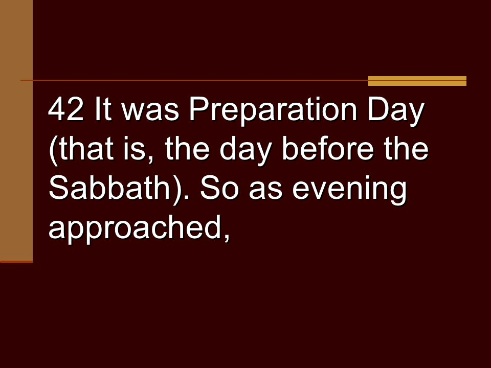 42 It was Preparation Day (that is, the day before the Sabbath). So as evening approached,