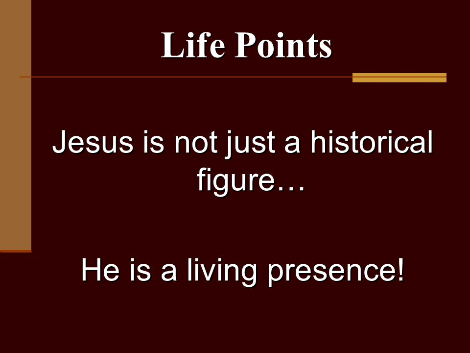 Jesus is not just a historical figure… He is a living presence! Jesus is not just a historical figure… He is a living presence! Life Points