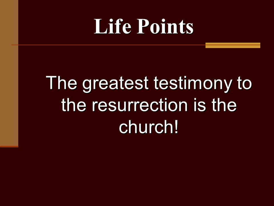 The greatest testimony to the resurrection is the church! Life Points