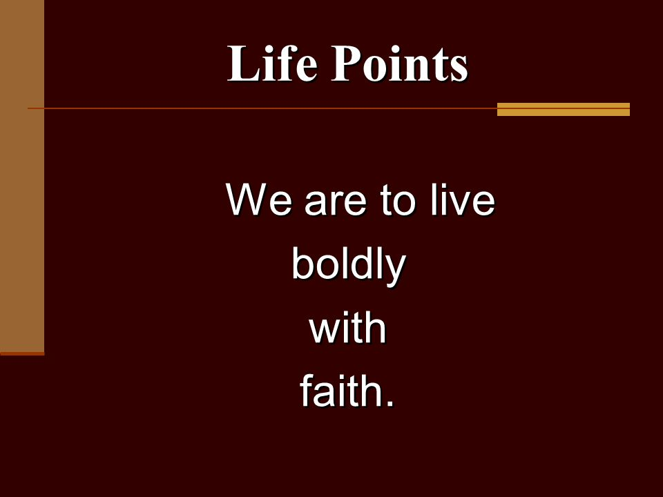 We are to live boldly with faith. We are to live boldly with faith. Life Points