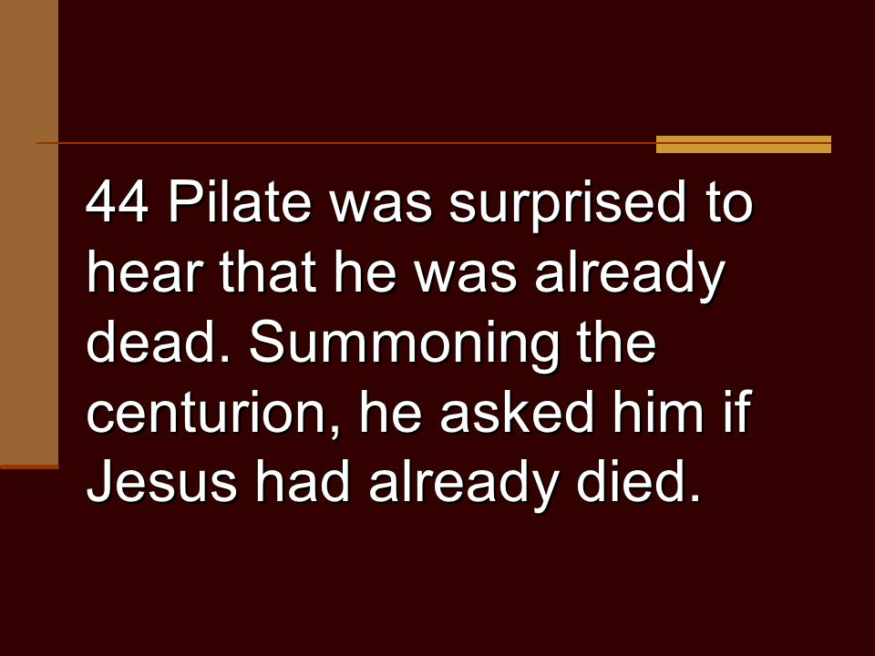 44 Pilate was surprised to hear that he was already dead.