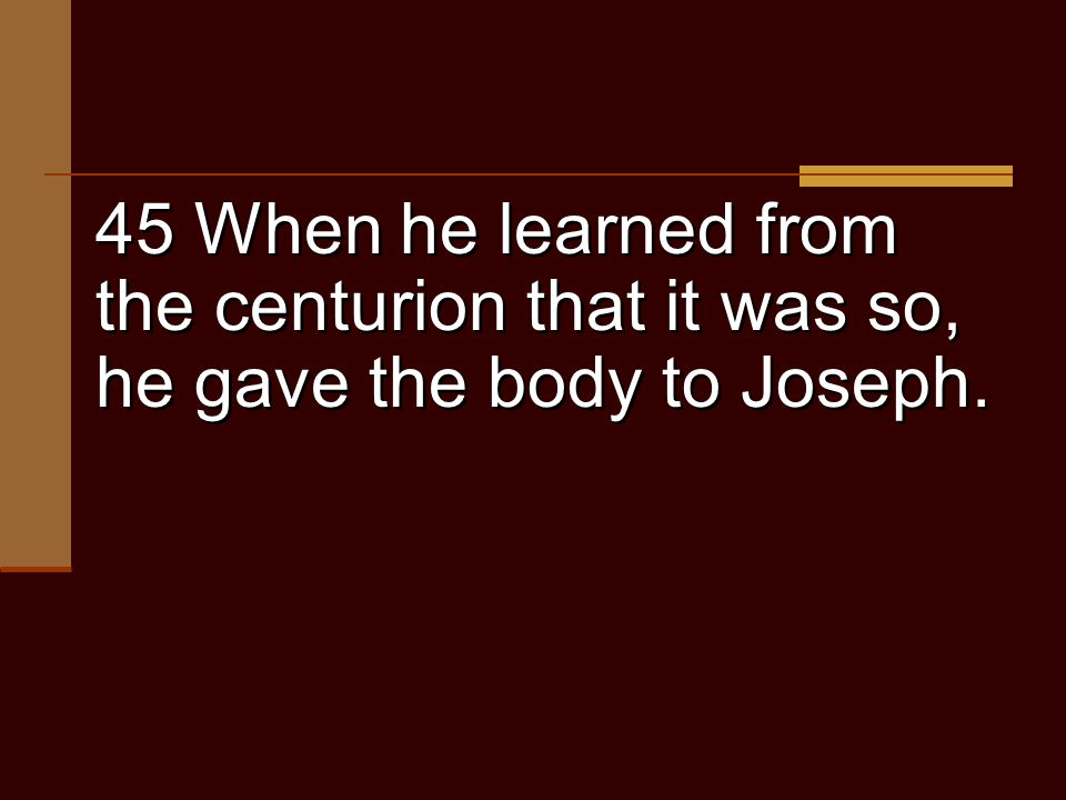 45 When he learned from the centurion that it was so, he gave the body to Joseph.