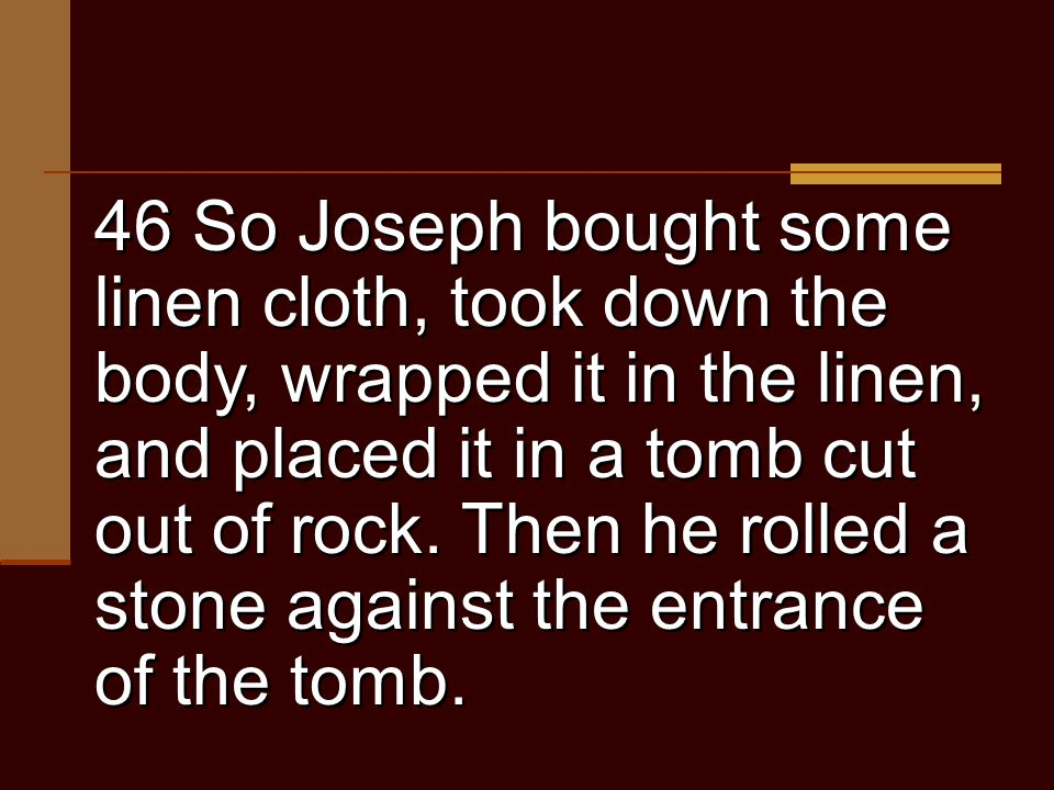46 So Joseph bought some linen cloth, took down the body, wrapped it in the linen, and placed it in a tomb cut out of rock.