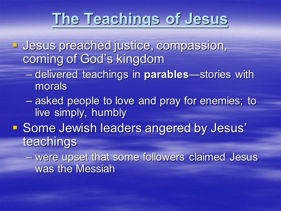 The Teachings of Jesus  Jesus preached justice, compassion, coming of God's kingdom –delivered teachings in parables—stories with morals –asked peopl