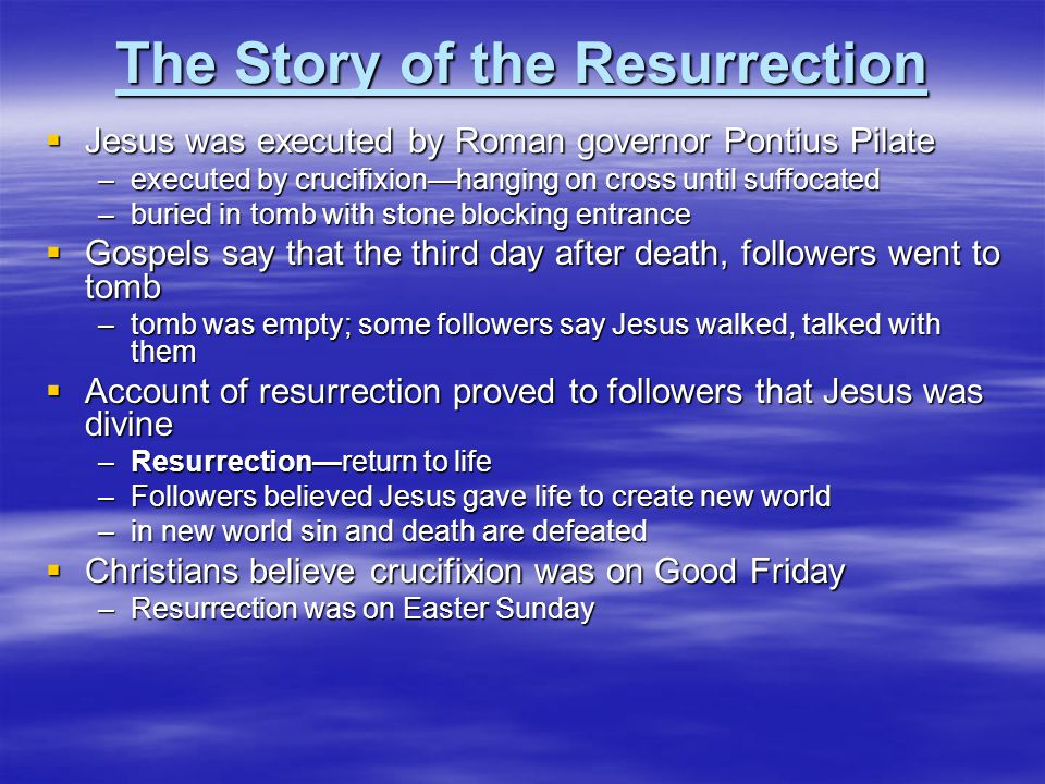 The Story of the Resurrection  Jesus was executed by Roman governor Pontius Pilate –executed by crucifixion—hanging on cross until suffocated –buried