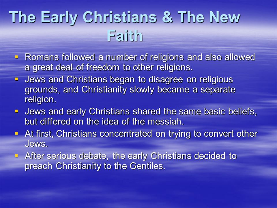 The Early Christians & The New Faith  Romans followed a number of religions and also allowed a great deal of freedom to other religions.  Jews and C
