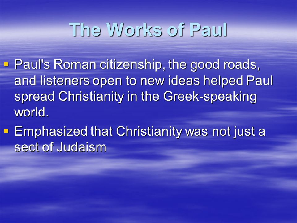 The Works of Paul  Paul's Roman citizenship, the good roads, and listeners open to new ideas helped Paul spread Christianity in the Greek-speaking wo