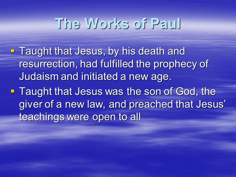 The Works of Paul  Taught that Jesus, by his death and resurrection, had fulfilled the prophecy of Judaism and initiated a new age.  Taught that Jes