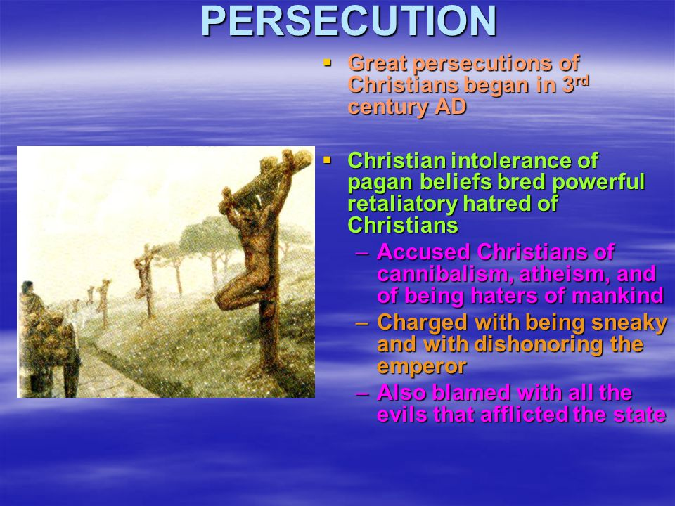 PERSECUTION  Great persecutions of Christians began in 3 rd century AD  Christian intolerance of pagan beliefs bred powerful retaliatory hatred of C