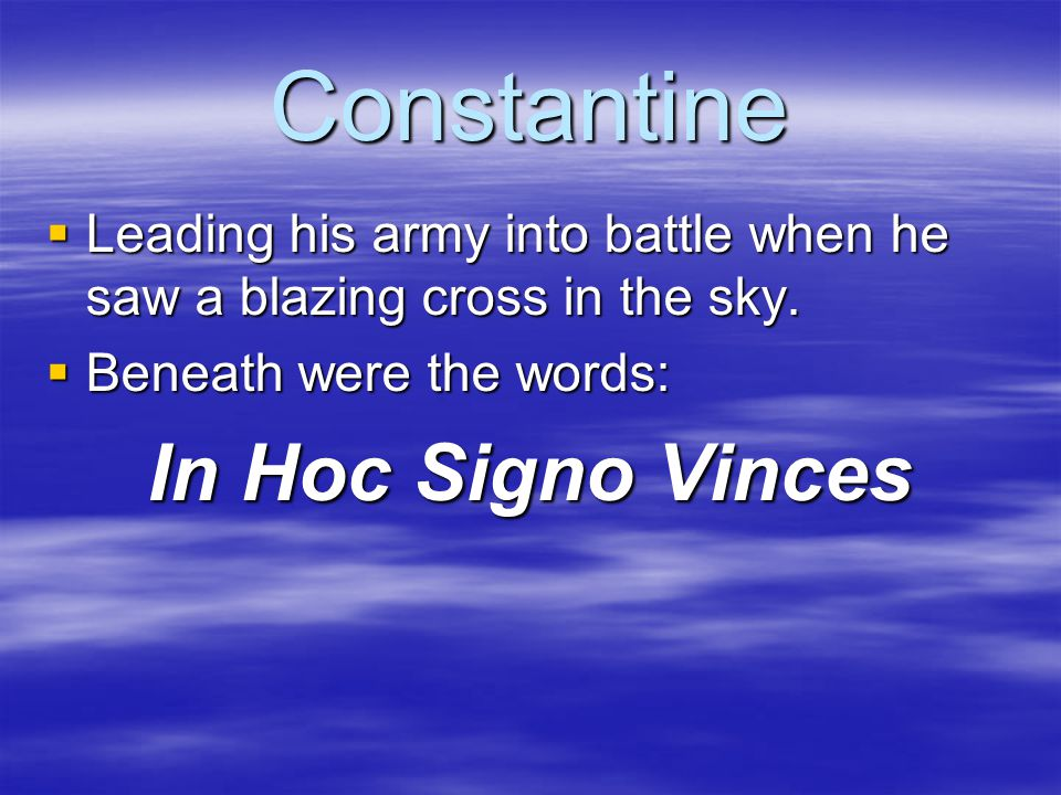 Constantine  Leading his army into battle when he saw a blazing cross in the sky.  Beneath were the words: In Hoc Signo Vinces