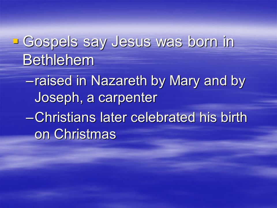  Gospels say Jesus was born in Bethlehem –raised in Nazareth by Mary and by Joseph, a carpenter –Christians later celebrated his birth on Christmas