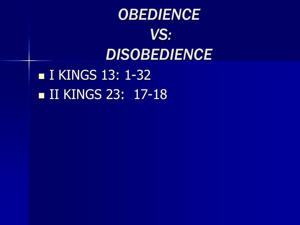 OBEDIENCE VS: DISOBEDIENCE I KINGS 13: 1-32 I KINGS 13: 1-32 II KINGS 23: 17-18 II KINGS 23: 17-18