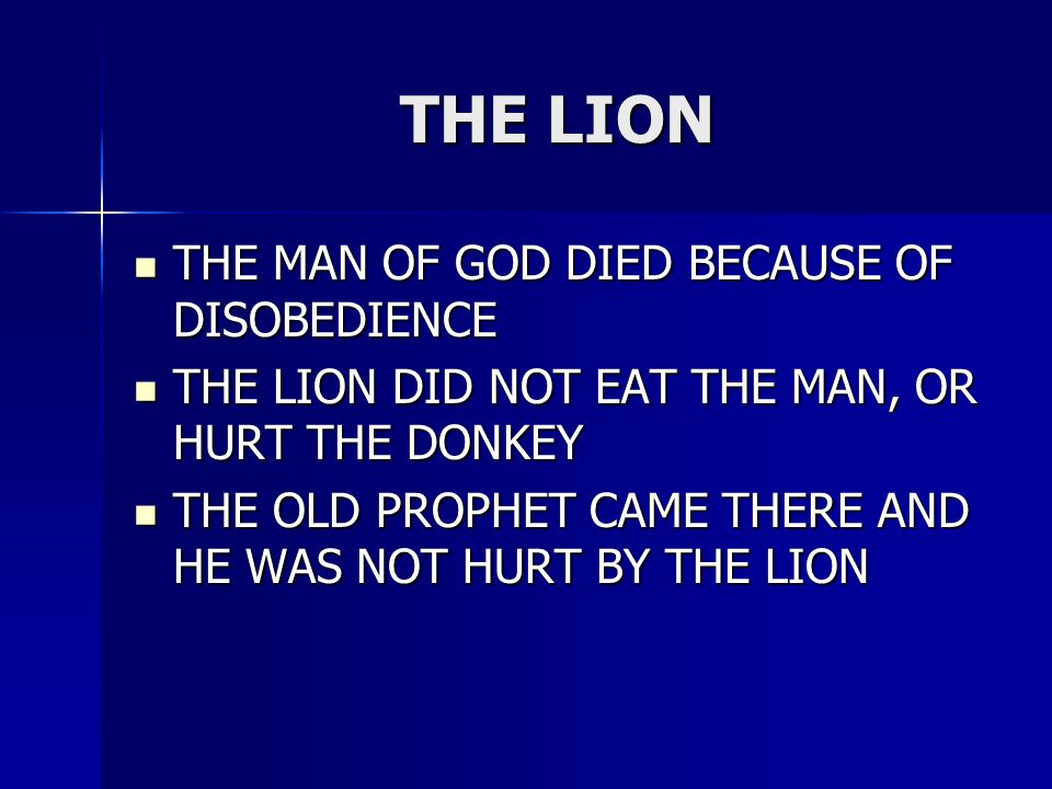 THE LION THE MAN OF GOD DIED BECAUSE OF DISOBEDIENCE THE MAN OF GOD DIED BECAUSE OF DISOBEDIENCE THE LION DID NOT EAT THE MAN, OR HURT THE DONKEY THE