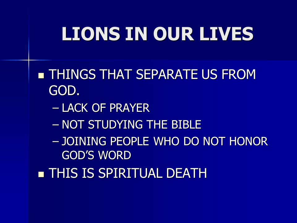 LIONS IN OUR LIVES THINGS THAT SEPARATE US FROM GOD. THINGS THAT SEPARATE US FROM GOD. –LACK OF PRAYER –NOT STUDYING THE BIBLE –JOINING PEOPLE WHO DO