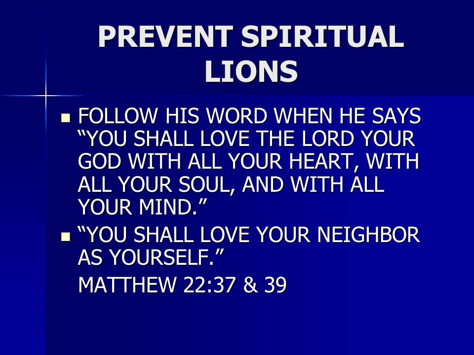 PREVENT SPIRITUAL LIONS FOLLOW HIS WORD WHEN HE SAYS YOU SHALL LOVE THE LORD YOUR GOD WITH ALL YOUR HEART, WITH ALL YOUR SOUL, AND WITH ALL YOUR MIND. FOLLOW HIS WORD WHEN HE SAYS YOU SHALL LOVE THE LORD YOUR GOD WITH ALL YOUR HEART, WITH ALL YOUR SOUL, AND WITH ALL YOUR MIND. YOU SHALL LOVE YOUR NEIGHBOR AS YOURSELF. YOU SHALL LOVE YOUR NEIGHBOR AS YOURSELF. MATTHEW 22:37 & 39