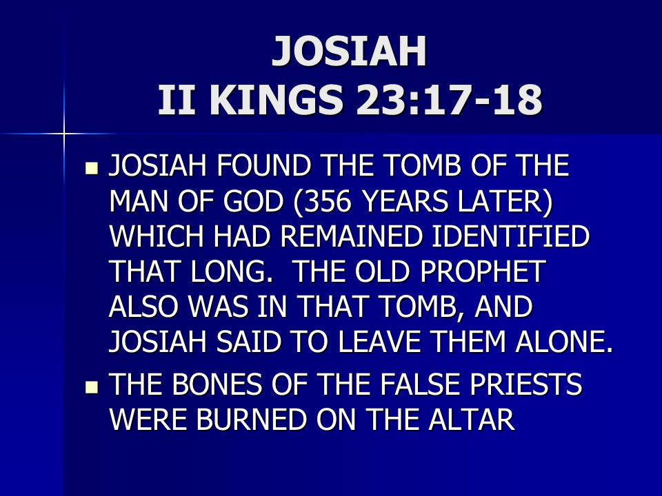 JOSIAH II KINGS 23:17-18 JOSIAH FOUND THE TOMB OF THE MAN OF GOD (356 YEARS LATER) WHICH HAD REMAINED IDENTIFIED THAT LONG.