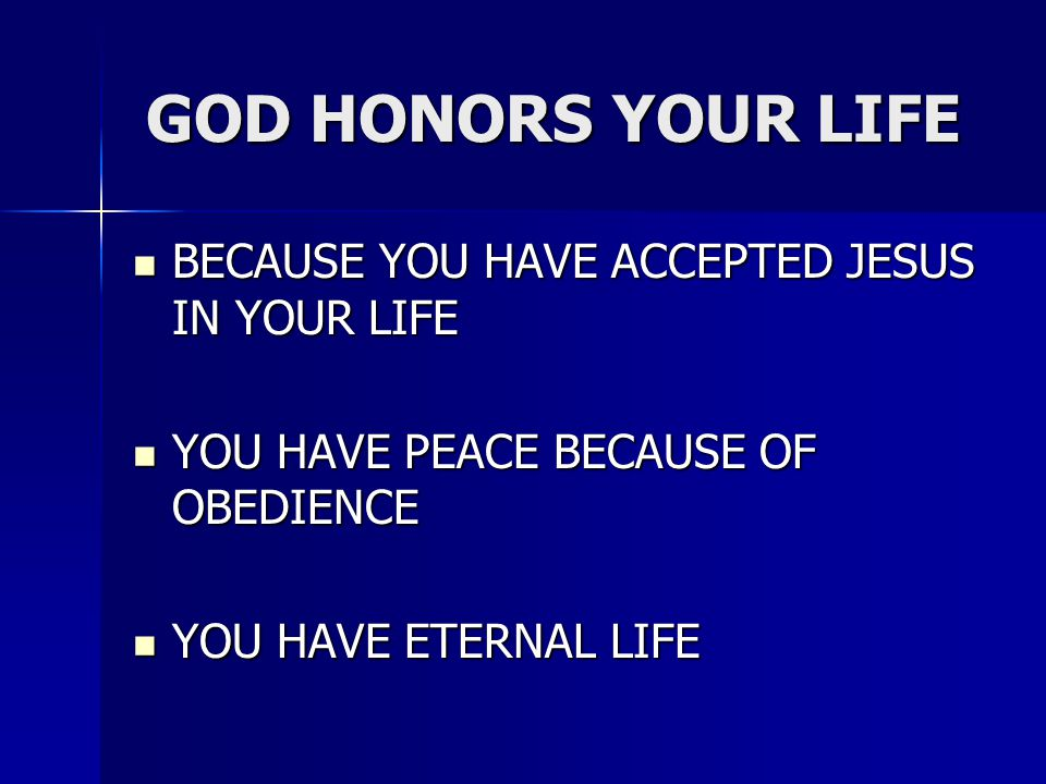 GOD HONORS YOUR LIFE BECAUSE YOU HAVE ACCEPTED JESUS IN YOUR LIFE BECAUSE YOU HAVE ACCEPTED JESUS IN YOUR LIFE YOU HAVE PEACE BECAUSE OF OBEDIENCE YOU