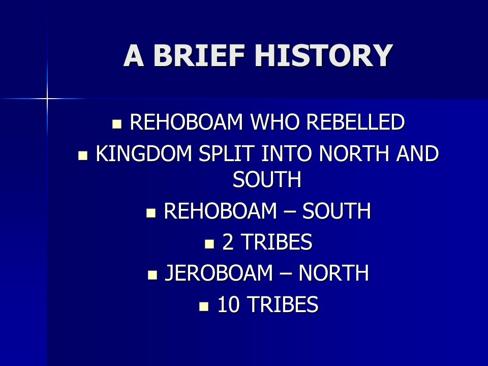 A BRIEF HISTORY REHOBOAM WHO REBELLED REHOBOAM WHO REBELLED KINGDOM SPLIT INTO NORTH AND SOUTH KINGDOM SPLIT INTO NORTH AND SOUTH REHOBOAM – SOUTH REHOBOAM – SOUTH 2 TRIBES 2 TRIBES JEROBOAM – NORTH JEROBOAM – NORTH 10 TRIBES 10 TRIBES