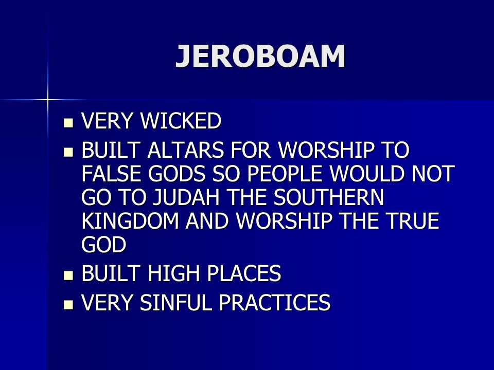 JEROBOAM VERY WICKED VERY WICKED BUILT ALTARS FOR WORSHIP TO FALSE GODS SO PEOPLE WOULD NOT GO TO JUDAH THE SOUTHERN KINGDOM AND WORSHIP THE TRUE GOD BUILT ALTARS FOR WORSHIP TO FALSE GODS SO PEOPLE WOULD NOT GO TO JUDAH THE SOUTHERN KINGDOM AND WORSHIP THE TRUE GOD BUILT HIGH PLACES BUILT HIGH PLACES VERY SINFUL PRACTICES VERY SINFUL PRACTICES