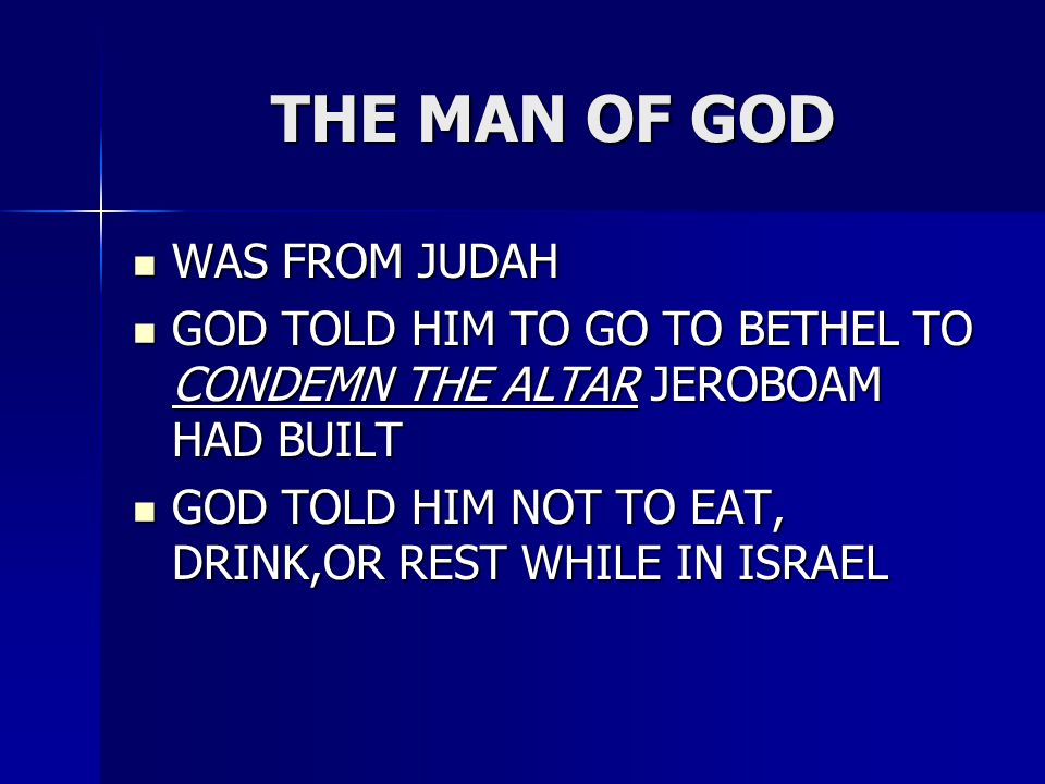 THE MAN OF GOD WAS FROM JUDAH WAS FROM JUDAH GOD TOLD HIM TO GO TO BETHEL TO CONDEMN THE ALTAR JEROBOAM HAD BUILT GOD TOLD HIM TO GO TO BETHEL TO CONDEMN THE ALTAR JEROBOAM HAD BUILT GOD TOLD HIM NOT TO EAT, DRINK,OR REST WHILE IN ISRAEL GOD TOLD HIM NOT TO EAT, DRINK,OR REST WHILE IN ISRAEL