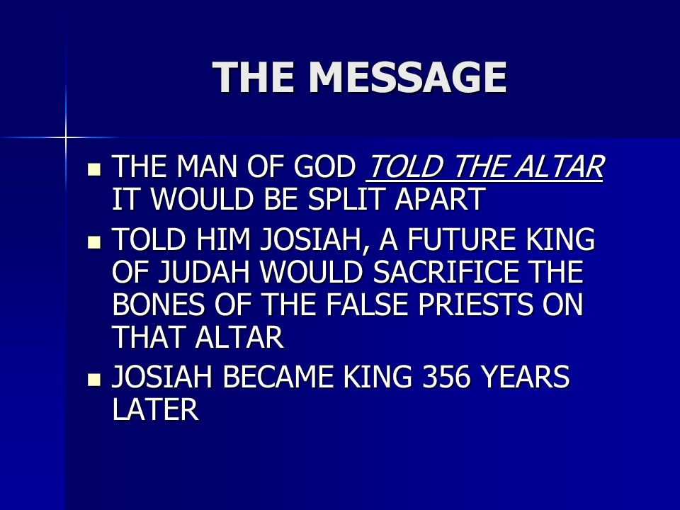 THE MESSAGE THE MAN OF GOD TOLD THE ALTAR IT WOULD BE SPLIT APART THE MAN OF GOD TOLD THE ALTAR IT WOULD BE SPLIT APART TOLD HIM JOSIAH, A FUTURE KING OF JUDAH WOULD SACRIFICE THE BONES OF THE FALSE PRIESTS ON THAT ALTAR TOLD HIM JOSIAH, A FUTURE KING OF JUDAH WOULD SACRIFICE THE BONES OF THE FALSE PRIESTS ON THAT ALTAR JOSIAH BECAME KING 356 YEARS LATER JOSIAH BECAME KING 356 YEARS LATER