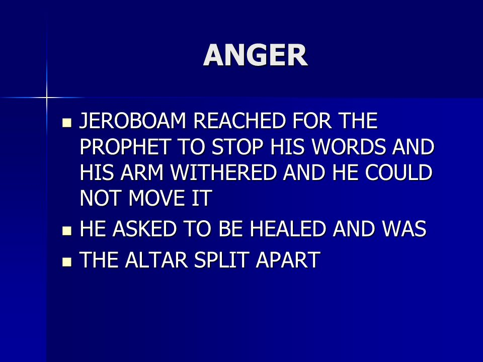 ANGER JEROBOAM REACHED FOR THE PROPHET TO STOP HIS WORDS AND HIS ARM WITHERED AND HE COULD NOT MOVE IT JEROBOAM REACHED FOR THE PROPHET TO STOP HIS WO