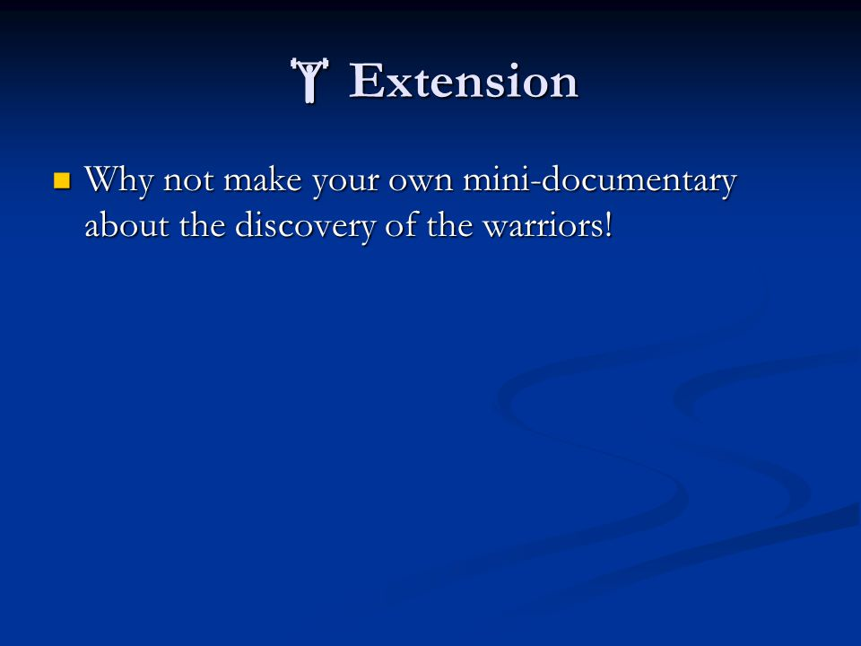  Extension Why not make your own mini-documentary about the discovery of the warriors.