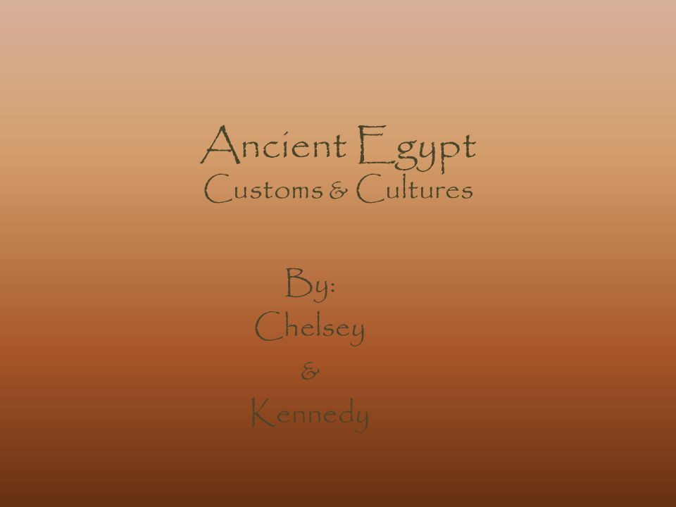 Ancient Egypt Customs & Cultures By: Chelsey & Kennedy