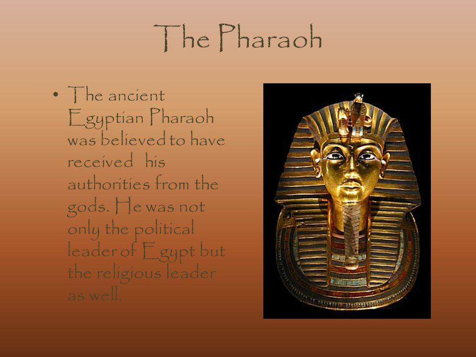 The Pharaoh The ancient Egyptian Pharaoh was believed to have received his authorities from the gods.
