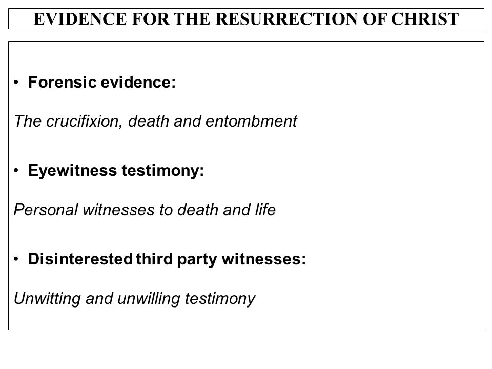 EVIDENCE FOR THE RESURRECTION OF CHRIST Forensic evidence: The crucifixion, death and entombment Eyewitness testimony: Personal witnesses to death and
