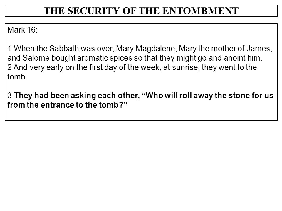 THE SECURITY OF THE ENTOMBMENT Mark 16: 1 When the Sabbath was over, Mary Magdalene, Mary the mother of James, and Salome bought aromatic spices so th