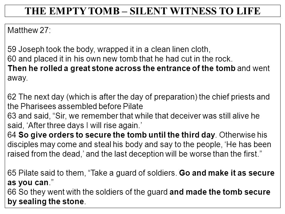 THE EMPTY TOMB – SILENT WITNESS TO LIFE Matthew 27: 59 Joseph took the body, wrapped it in a clean linen cloth, 60 and placed it in his own new tomb t