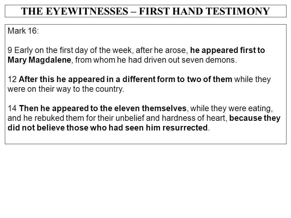 THE EYEWITNESSES – FIRST HAND TESTIMONY Mark 16: 9 Early on the first day of the week, after he arose, he appeared first to Mary Magdalene, from whom