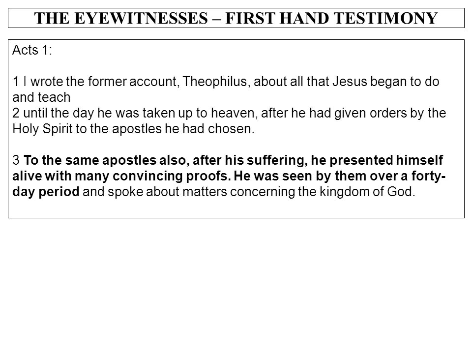 THE EYEWITNESSES – FIRST HAND TESTIMONY Acts 1: 1 I wrote the former account, Theophilus, about all that Jesus began to do and teach 2 until the day h