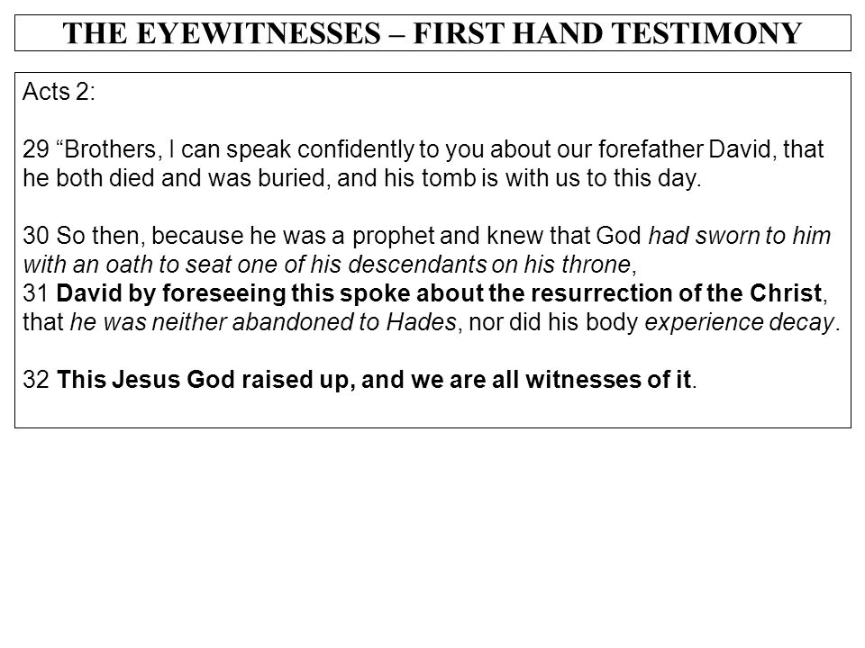 """THE EYEWITNESSES – FIRST HAND TESTIMONY Acts 2: 29 """"Brothers, I can speak confidently to you about our forefather David, that he both died and was bur"""