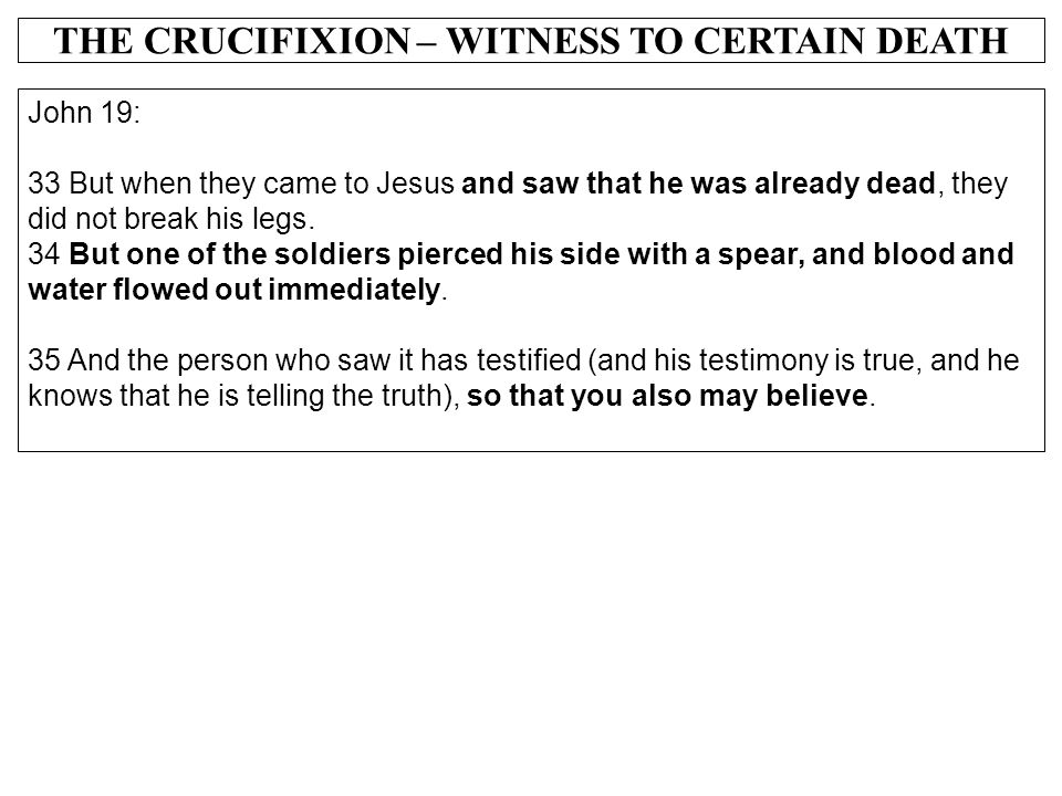 THE CRUCIFIXION – WITNESS TO CERTAIN DEATH John 19: 33 But when they came to Jesus and saw that he was already dead, they did not break his legs. 34 B