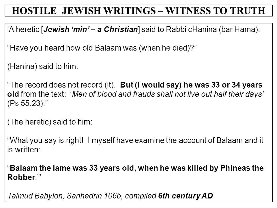 "HOSTILE JEWISH WRITINGS – WITNESS TO TRUTH 'A heretic [Jewish 'min' – a Christian] said to Rabbi cHanina (bar Hama): ""Have you heard how old Balaam wa"