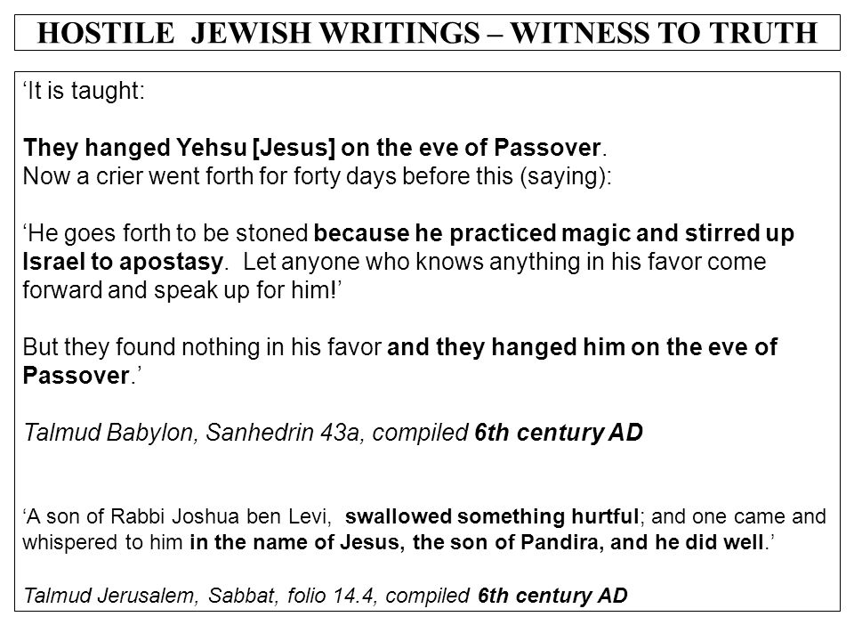 HOSTILE JEWISH WRITINGS – WITNESS TO TRUTH 'It is taught: They hanged Yehsu [Jesus] on the eve of Passover. Now a crier went forth for forty days befo