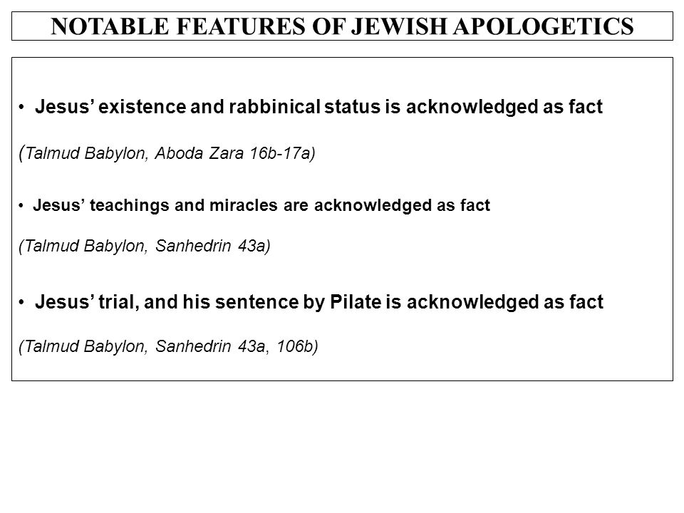 NOTABLE FEATURES OF JEWISH APOLOGETICS Jesus' existence and rabbinical status is acknowledged as fact ( Talmud Babylon, Aboda Zara 16b-17a) Jesus' tea