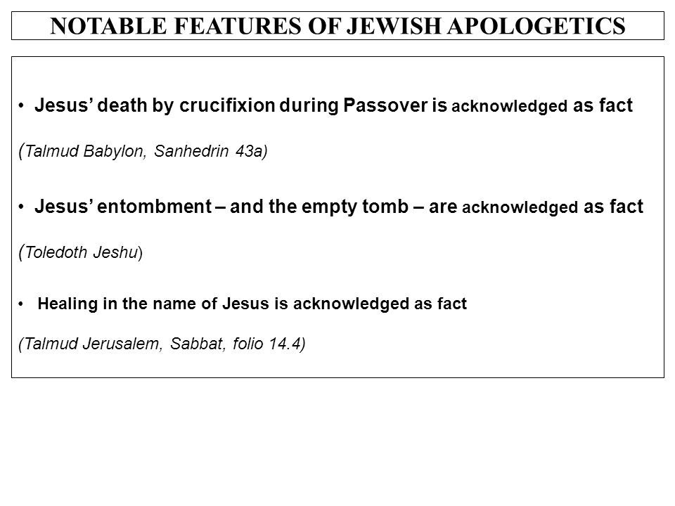 NOTABLE FEATURES OF JEWISH APOLOGETICS Jesus' death by crucifixion during Passover is acknowledged as fact ( Talmud Babylon, Sanhedrin 43a) Jesus' ent