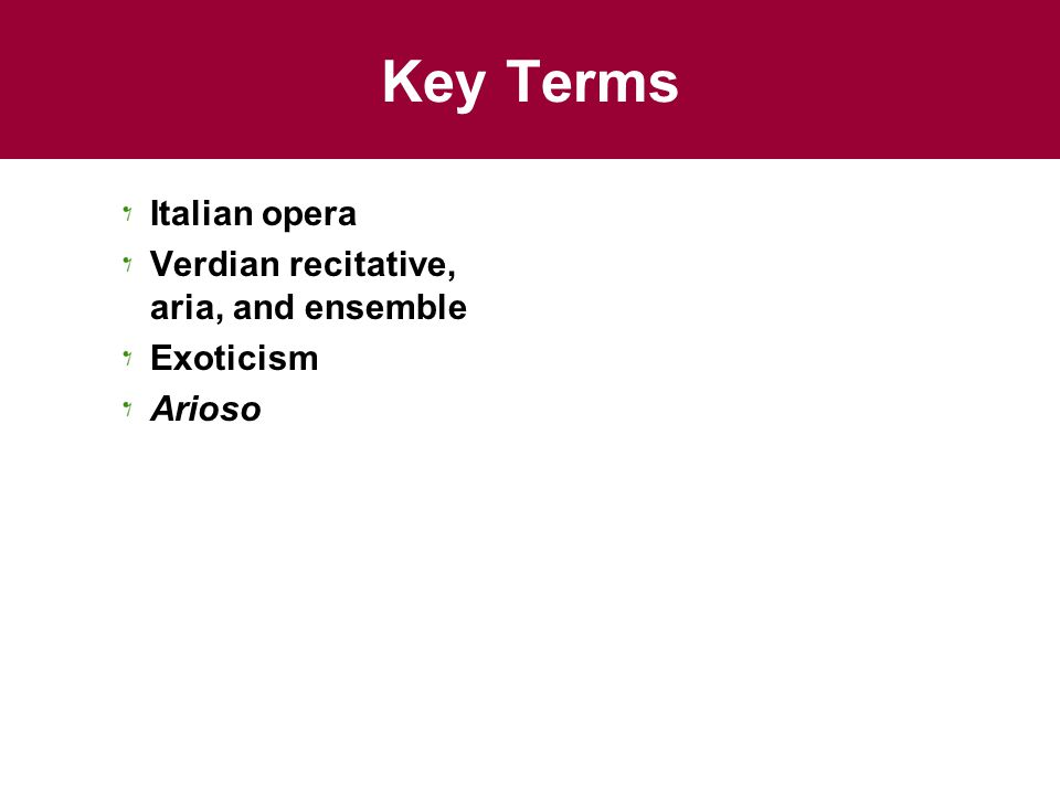 Key Terms Italian opera Verdian recitative, aria, and ensemble Exoticism Arioso