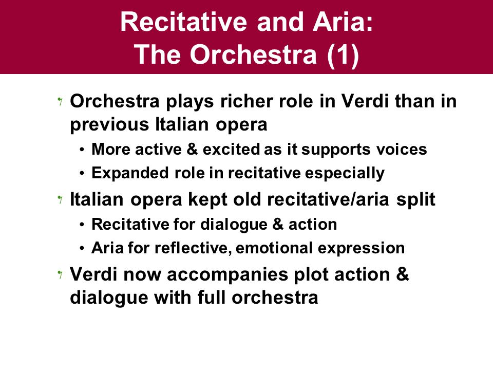 Recitative and Aria: The Orchestra (1) Orchestra plays richer role in Verdi than in previous Italian opera More active & excited as it supports voices Expanded role in recitative especially Italian opera kept old recitative/aria split Recitative for dialogue & action Aria for reflective, emotional expression Verdi now accompanies plot action & dialogue with full orchestra