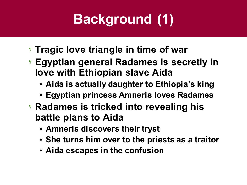 Background (1) Tragic love triangle in time of war Egyptian general Radames is secretly in love with Ethiopian slave Aida Aida is actually daughter to Ethiopia's king Egyptian princess Amneris loves Radames Radames is tricked into revealing his battle plans to Aida Amneris discovers their tryst She turns him over to the priests as a traitor Aida escapes in the confusion